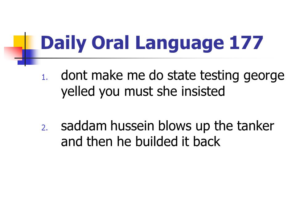 Daily Oral Language 177 1. dont make me do state testing george yelled you must she insisted 2. saddam hussein blows up the tanker and then he builded