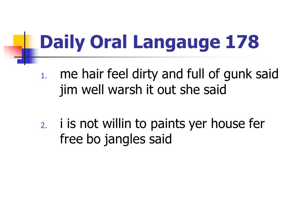 Daily Oral Langauge 178 1. me hair feel dirty and full of gunk said jim well warsh it out she said 2. i is not willin to paints yer house fer free bo