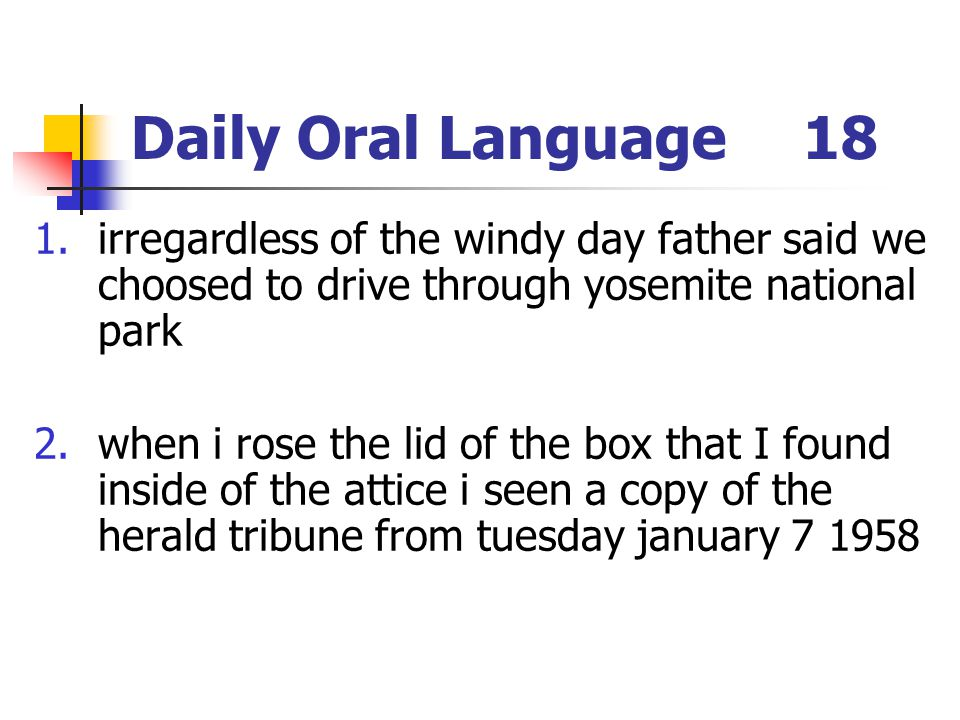 Daily Oral Language18 1.irregardless of the windy day father said we choosed to drive through yosemite national park 2.when i rose the lid of the box