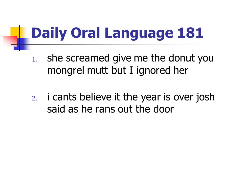 Daily Oral Language 181 1. she screamed give me the donut you mongrel mutt but I ignored her 2. i cants believe it the year is over josh said as he ra
