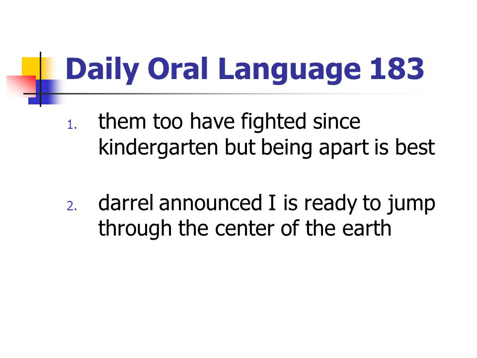 Daily Oral Language 183 1. them too have fighted since kindergarten but being apart is best 2. darrel announced I is ready to jump through the center