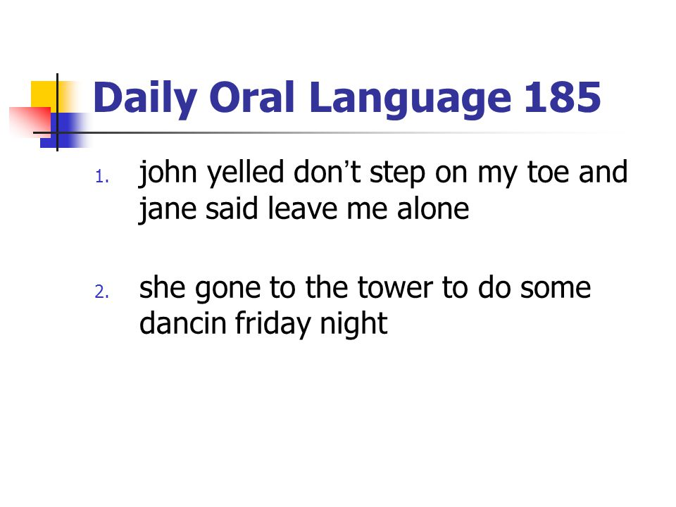 Daily Oral Language 185 1. john yelled don't step on my toe and jane said leave me alone 2. she gone to the tower to do some dancin friday night