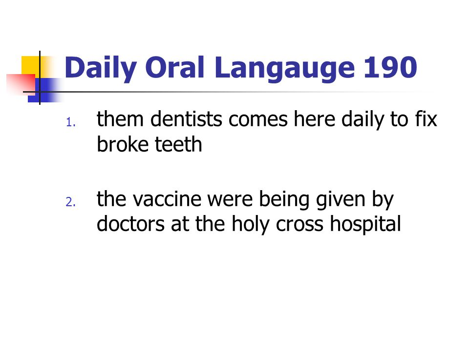 Daily Oral Langauge 190 1. them dentists comes here daily to fix broke teeth 2. the vaccine were being given by doctors at the holy cross hospital