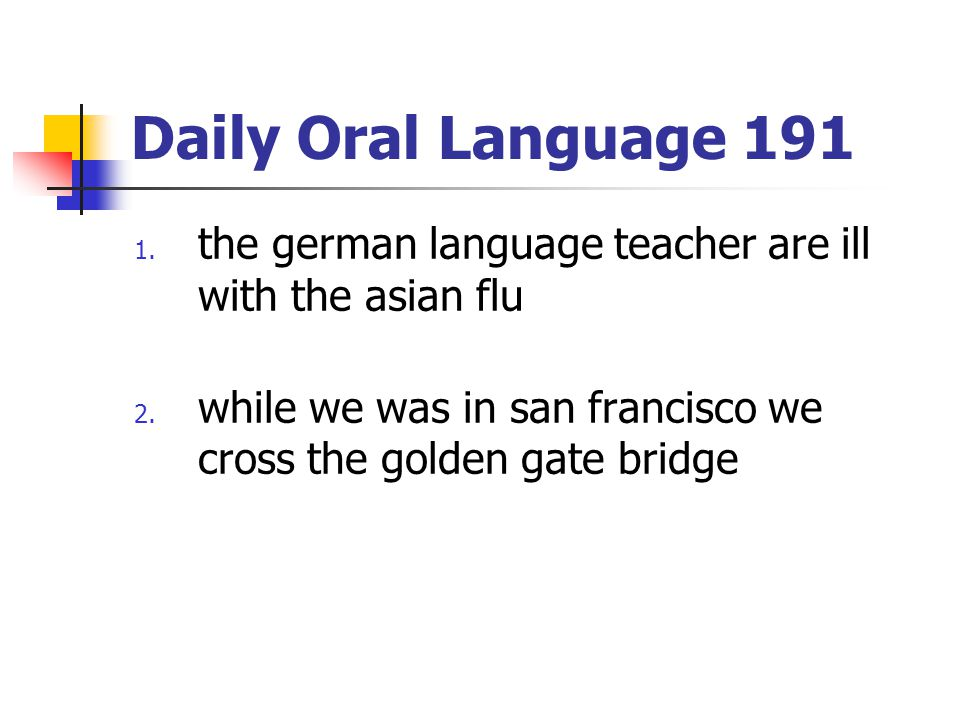 Daily Oral Language 191 1. the german language teacher are ill with the asian flu 2. while we was in san francisco we cross the golden gate bridge