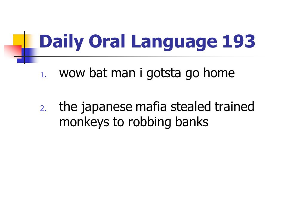 Daily Oral Language 193 1. wow bat man i gotsta go home 2. the japanese mafia stealed trained monkeys to robbing banks