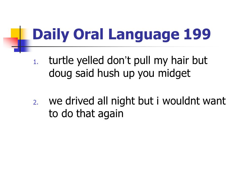 Daily Oral Language 199 1. turtle yelled don't pull my hair but doug said hush up you midget 2. we drived all night but i wouldnt want to do that agai