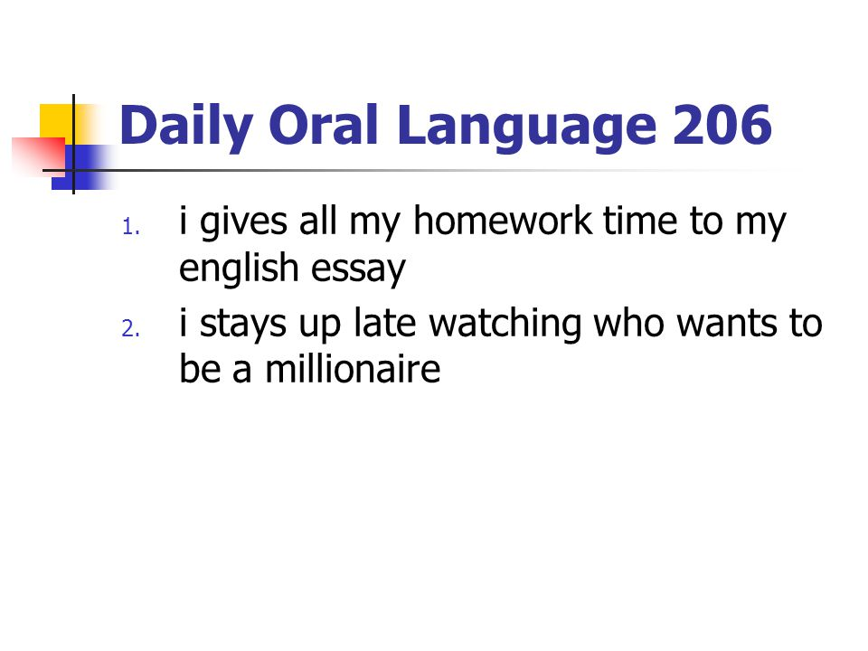 Daily Oral Language 206 1.i gives all my homework time to my english essay 2.