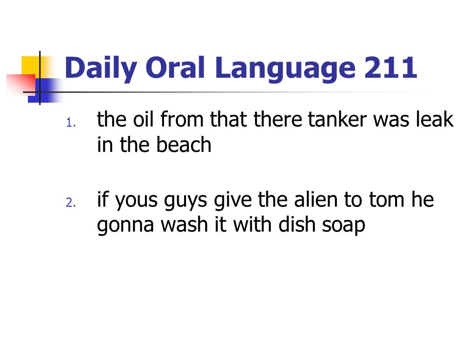 Daily Oral Language 211 1. the oil from that there tanker was leak in the beach 2. if yous guys give the alien to tom he gonna wash it with dish soap
