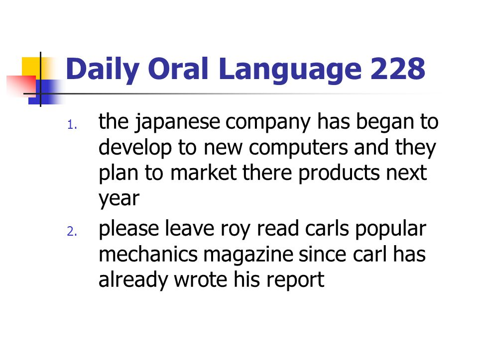 Daily Oral Language 228 1. the japanese company has began to develop to new computers and they plan to market there products next year 2. please leave