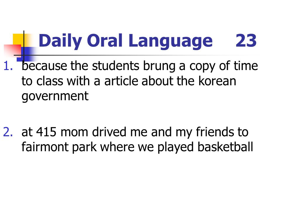 Daily Oral Language23 1.because the students brung a copy of time to class with a article about the korean government 2.at 415 mom drived me and my friends to fairmont park where we played basketball