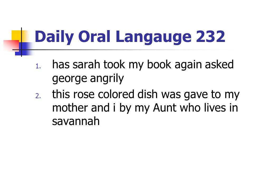 Daily Oral Langauge 232 1. has sarah took my book again asked george angrily 2. this rose colored dish was gave to my mother and i by my Aunt who live