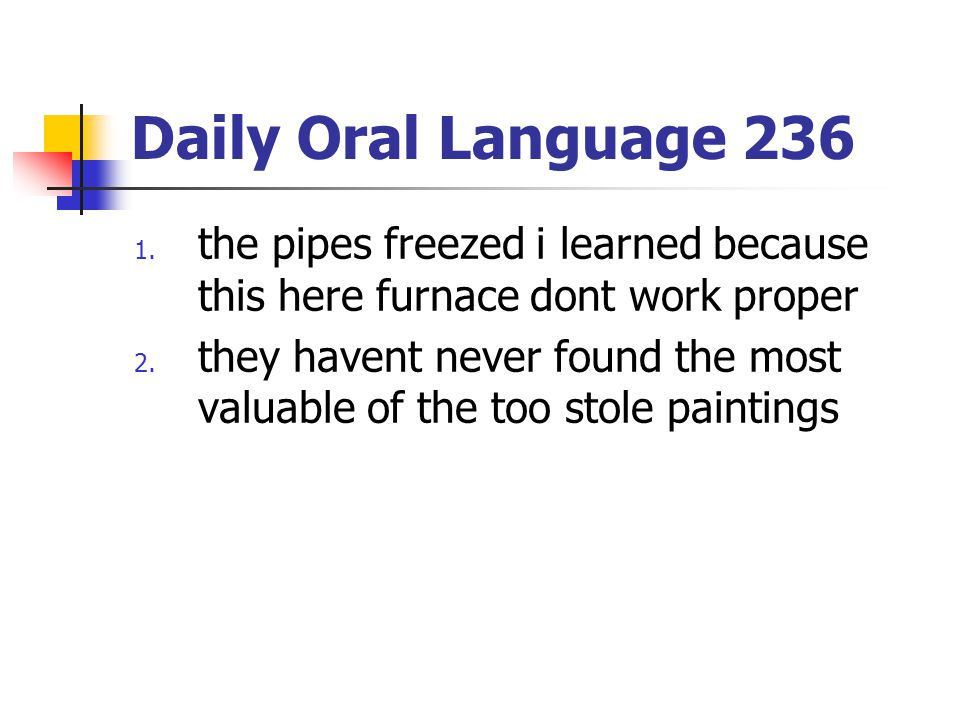 Daily Oral Language 236 1. the pipes freezed i learned because this here furnace dont work proper 2. they havent never found the most valuable of the
