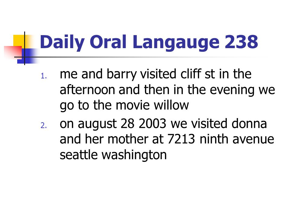 Daily Oral Langauge 238 1. me and barry visited cliff st in the afternoon and then in the evening we go to the movie willow 2. on august 28 2003 we vi