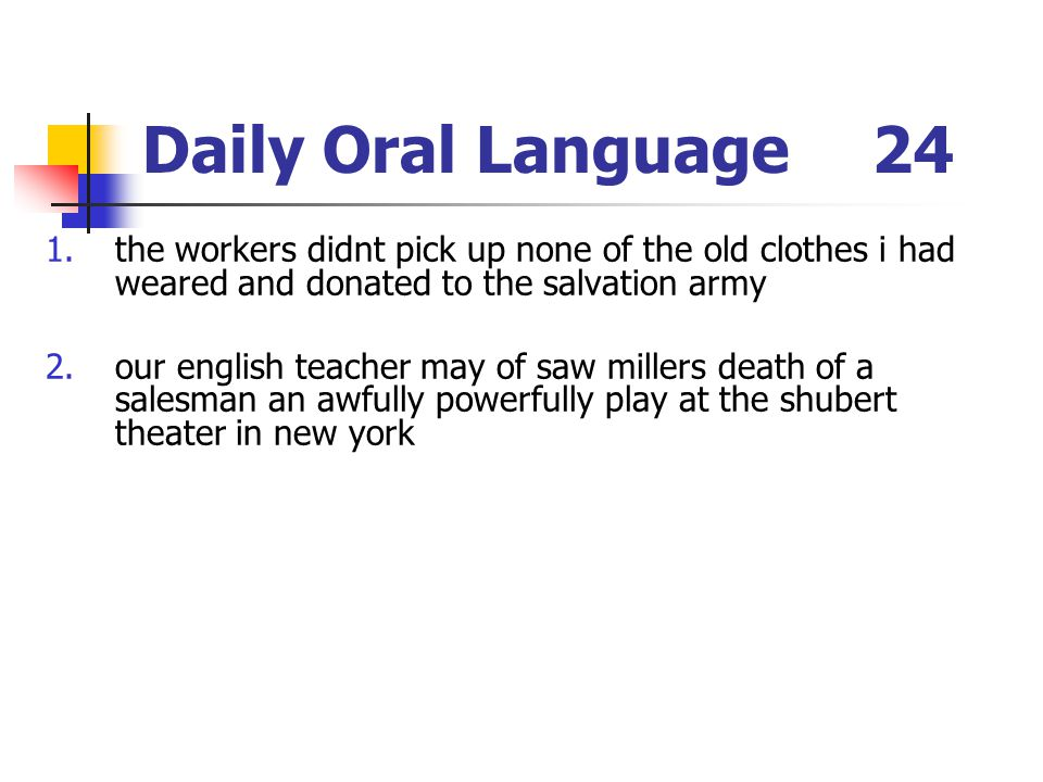 Daily Oral Language24 1.the workers didnt pick up none of the old clothes i had weared and donated to the salvation army 2.our english teacher may of saw millers death of a salesman an awfully powerfully play at the shubert theater in new york