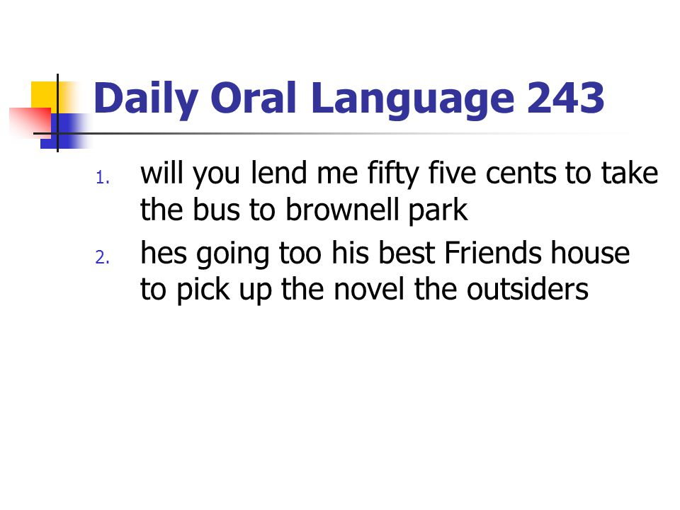 Daily Oral Language 243 1. will you lend me fifty five cents to take the bus to brownell park 2. hes going too his best Friends house to pick up the n