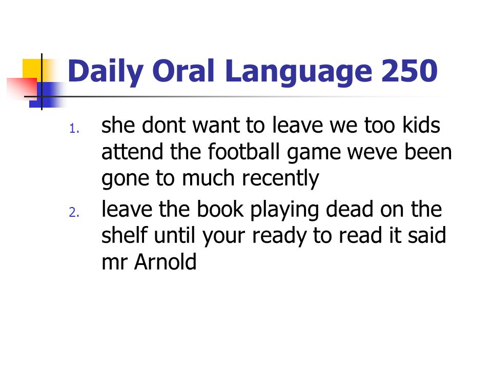 Daily Oral Language 250 1. she dont want to leave we too kids attend the football game weve been gone to much recently 2. leave the book playing dead