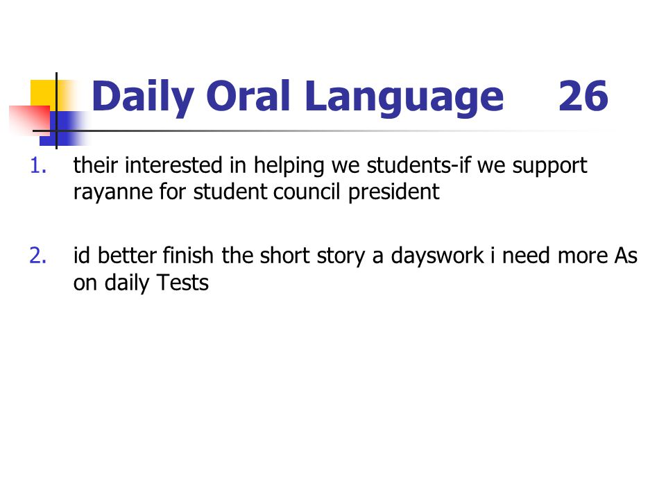 Daily Oral Language26 1.their interested in helping we students-if we support rayanne for student council president 2.id better finish the short story