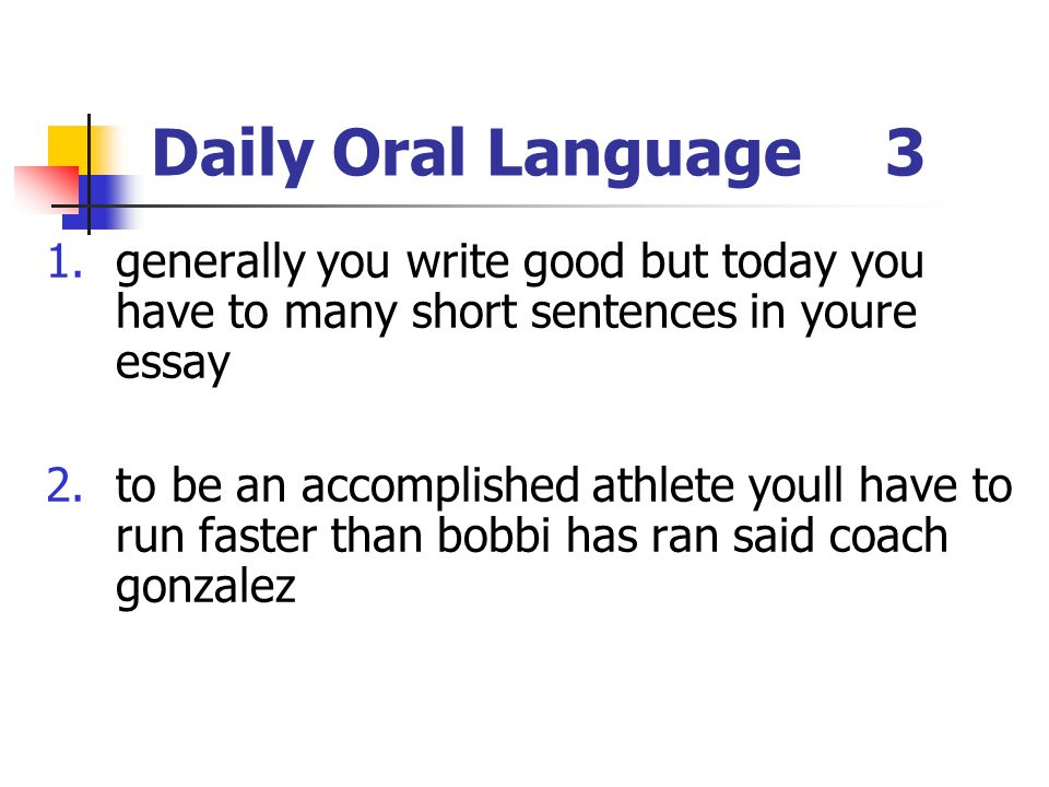 Daily Oral Language3 1.generally you write good but today you have to many short sentences in youre essay 2.to be an accomplished athlete youll have t