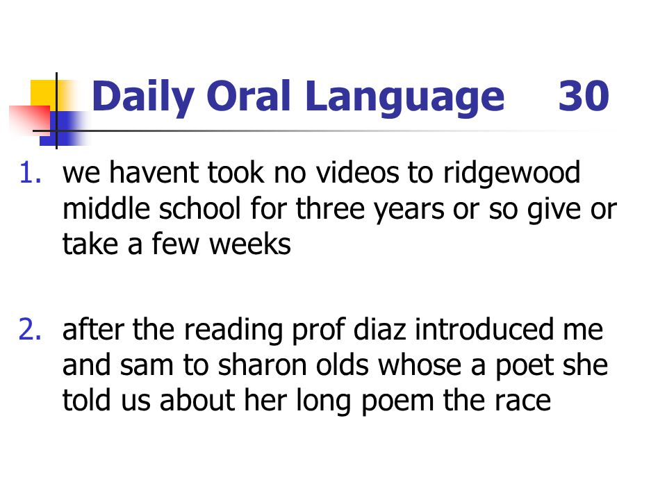 Daily Oral Language30 1.we havent took no videos to ridgewood middle school for three years or so give or take a few weeks 2.after the reading prof di