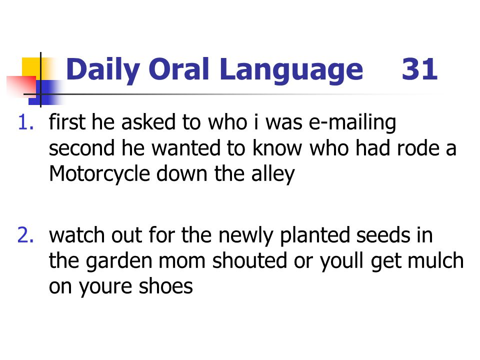 Daily Oral Language31 1.first he asked to who i was e-mailing second he wanted to know who had rode a Motorcycle down the alley 2.watch out for the ne