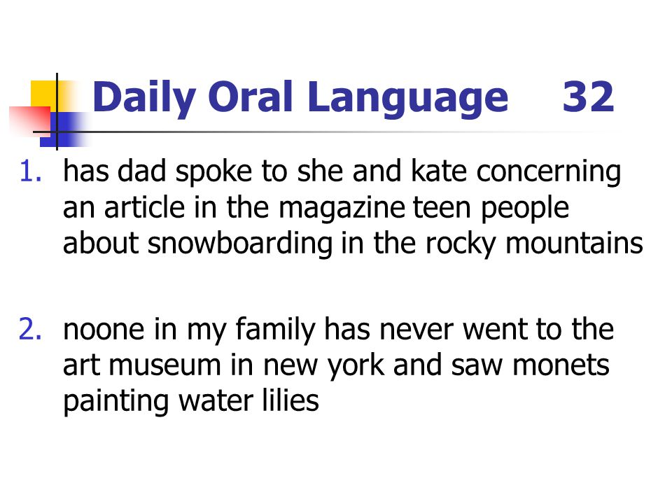 Daily Oral Language32 1.has dad spoke to she and kate concerning an article in the magazine teen people about snowboarding in the rocky mountains 2.noone in my family has never went to the art museum in new york and saw monets painting water lilies