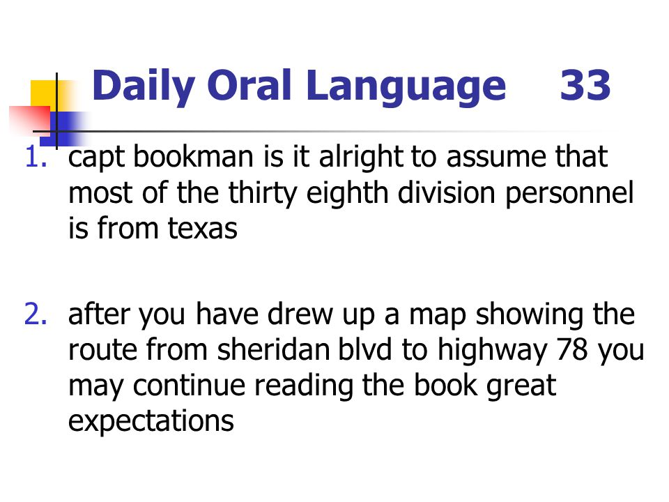Daily Oral Language33 1.capt bookman is it alright to assume that most of the thirty eighth division personnel is from texas 2.after you have drew up a map showing the route from sheridan blvd to highway 78 you may continue reading the book great expectations