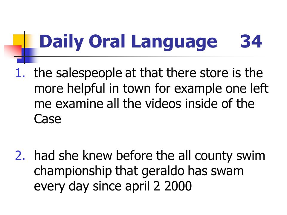 Daily Oral Language34 1.the salespeople at that there store is the more helpful in town for example one left me examine all the videos inside of the Case 2.had she knew before the all county swim championship that geraldo has swam every day since april 2 2000