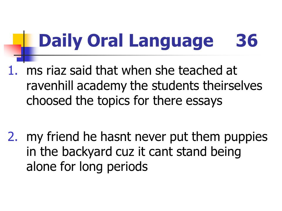 Daily Oral Language36 1.ms riaz said that when she teached at ravenhill academy the students theirselves choosed the topics for there essays 2.my frie