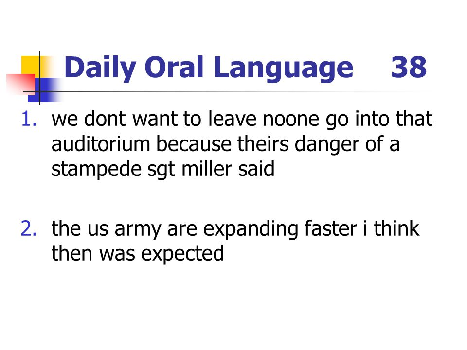 Daily Oral Language38 1.we dont want to leave noone go into that auditorium because theirs danger of a stampede sgt miller said 2.the us army are expa