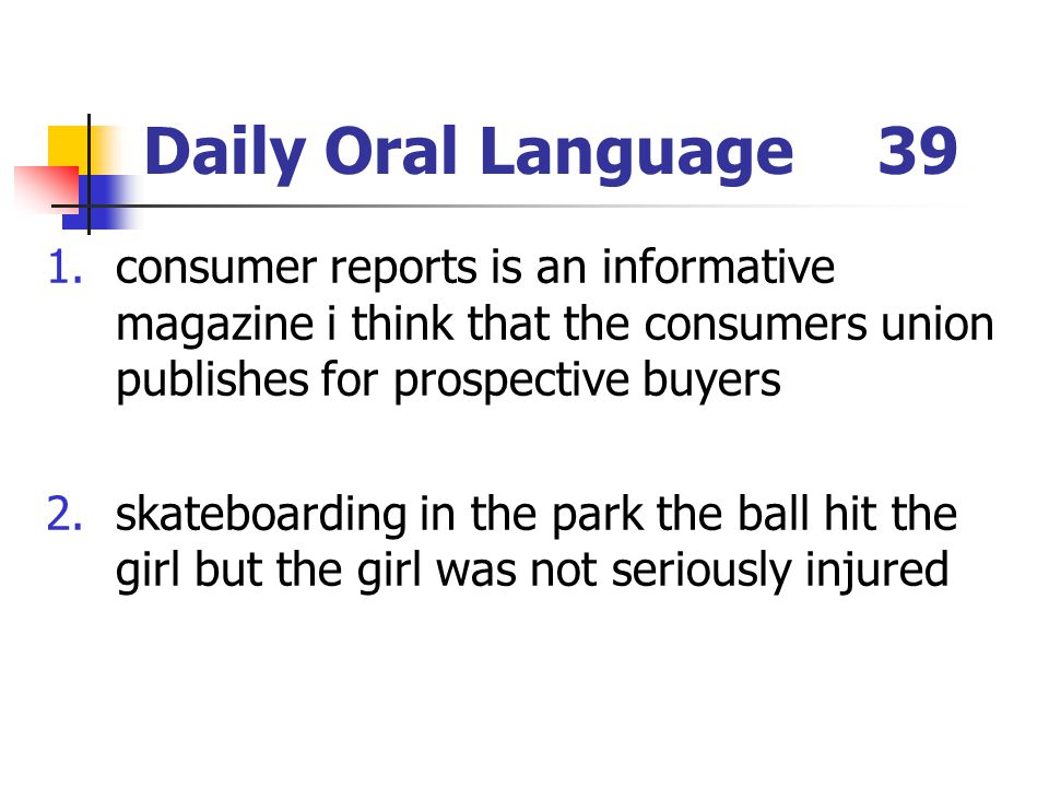 Daily Oral Language39 1.consumer reports is an informative magazine i think that the consumers union publishes for prospective buyers 2.skateboarding in the park the ball hit the girl but the girl was not seriously injured