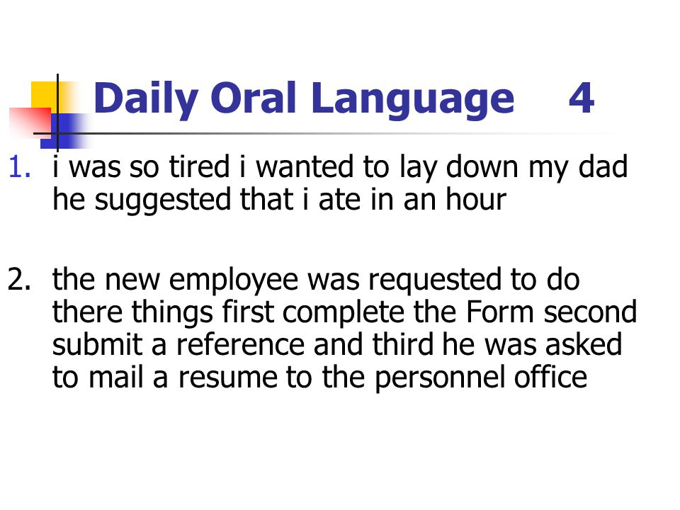 Daily Oral Language4 1.i was so tired i wanted to lay down my dad he suggested that i ate in an hour 2.the new employee was requested to do there thin