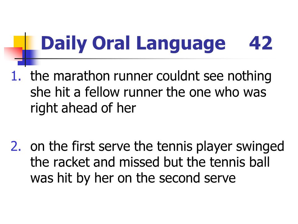 Daily Oral Language42 1.the marathon runner couldnt see nothing she hit a fellow runner the one who was right ahead of her 2.on the first serve the tennis player swinged the racket and missed but the tennis ball was hit by her on the second serve