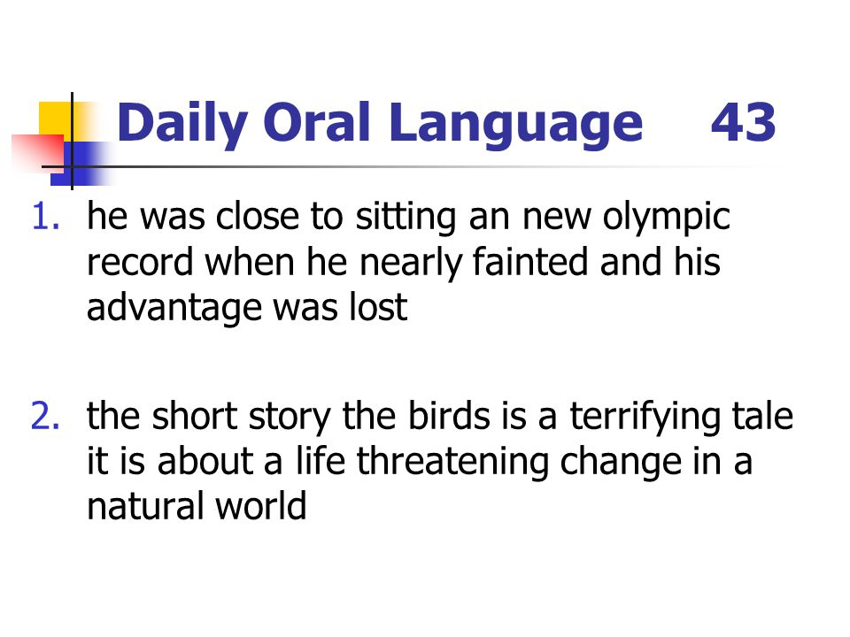 Daily Oral Language43 1.he was close to sitting an new olympic record when he nearly fainted and his advantage was lost 2.the short story the birds is