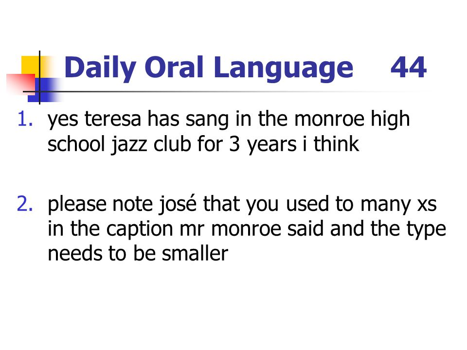 Daily Oral Language44 1.yes teresa has sang in the monroe high school jazz club for 3 years i think 2.please note josé that you used to many xs in the