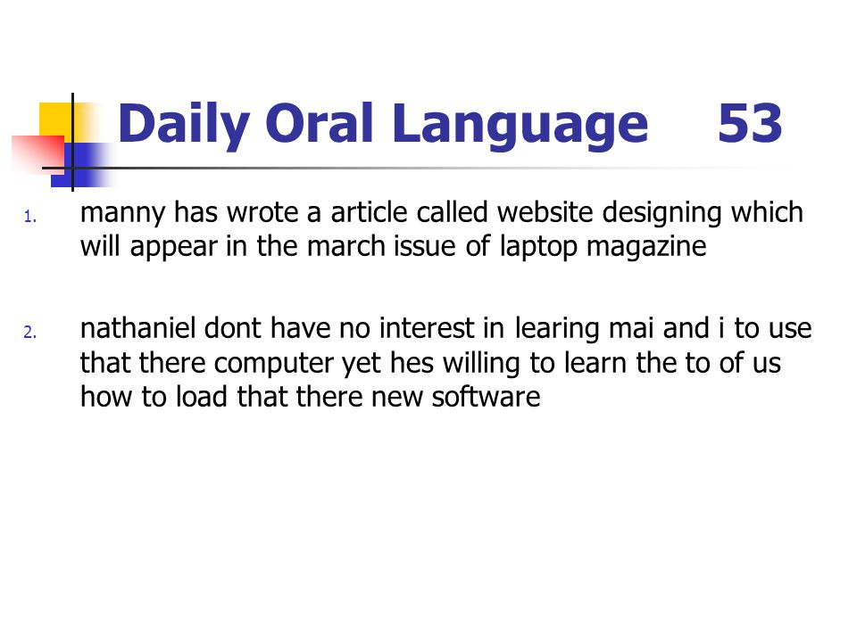 Daily Oral Language53 1. manny has wrote a article called website designing which will appear in the march issue of laptop magazine 2. nathaniel dont