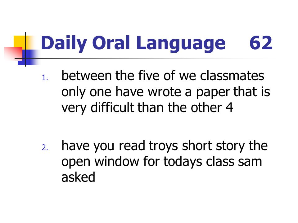 Daily Oral Language62 1. between the five of we classmates only one have wrote a paper that is very difficult than the other 4 2. have you read troys