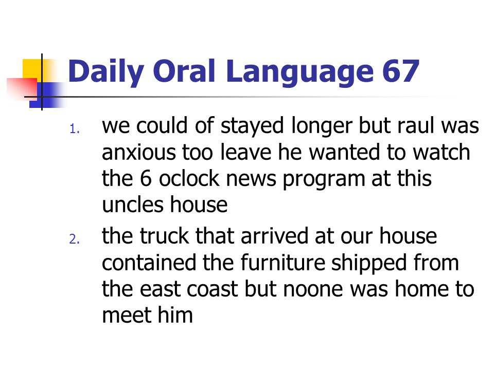 Daily Oral Language 67 1. we could of stayed longer but raul was anxious too leave he wanted to watch the 6 oclock news program at this uncles house 2