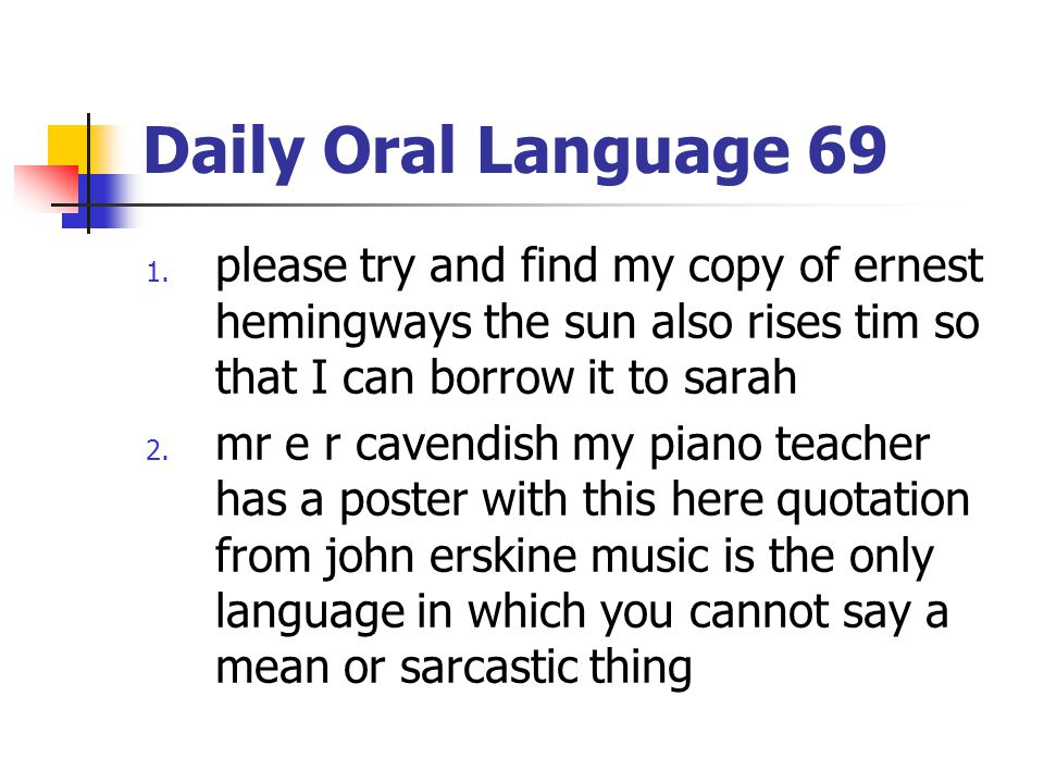 Daily Oral Language 69 1. please try and find my copy of ernest hemingways the sun also rises tim so that I can borrow it to sarah 2. mr e r cavendish