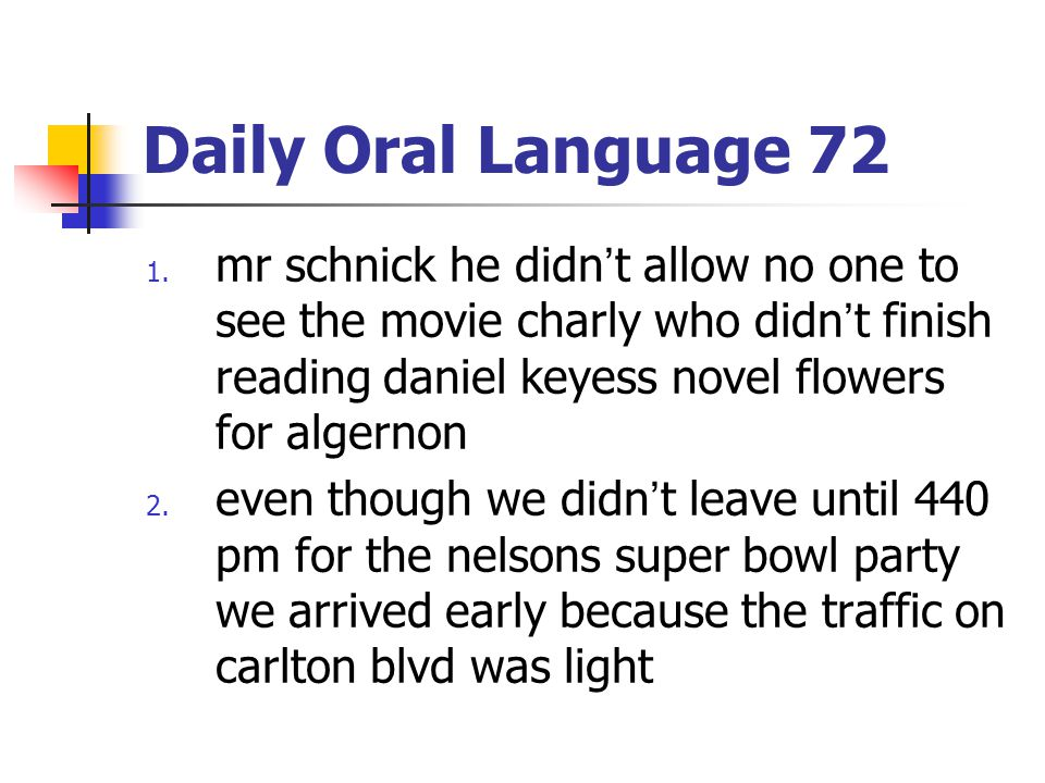 Daily Oral Language 72 1. mr schnick he didn't allow no one to see the movie charly who didn't finish reading daniel keyess novel flowers for algernon
