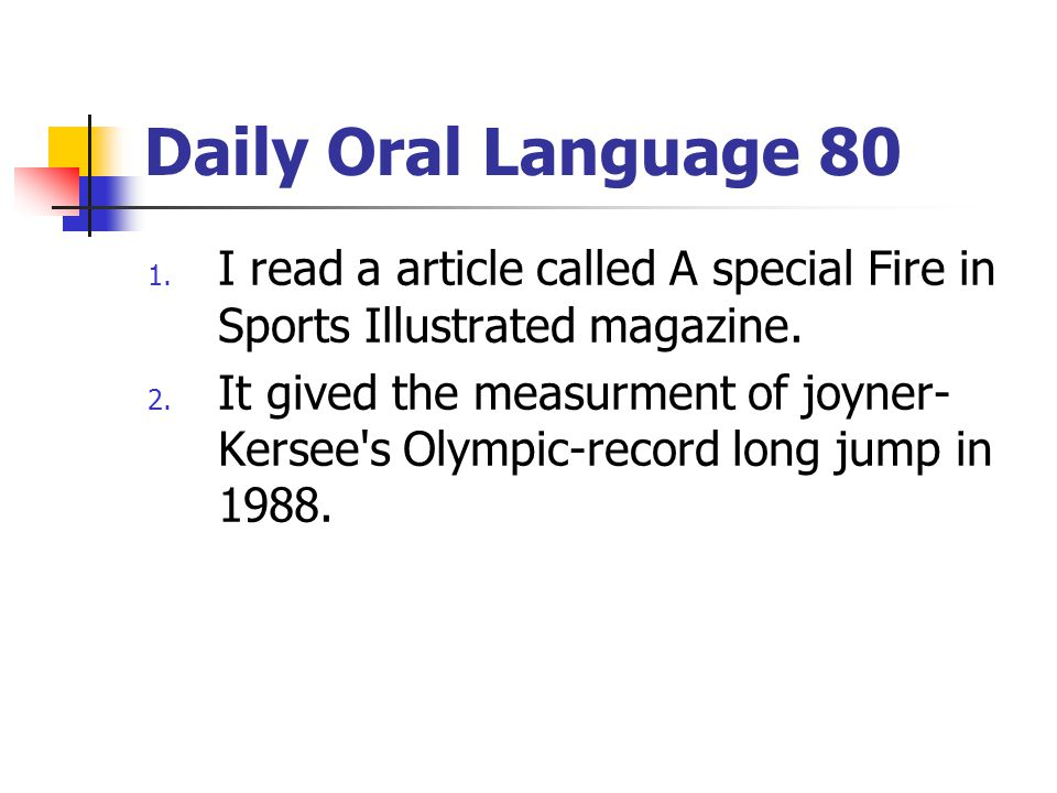Daily Oral Language 80 1. I read a article called A special Fire in Sports Illustrated magazine. 2. It gived the measurment of joyner- Kersee's Olympi