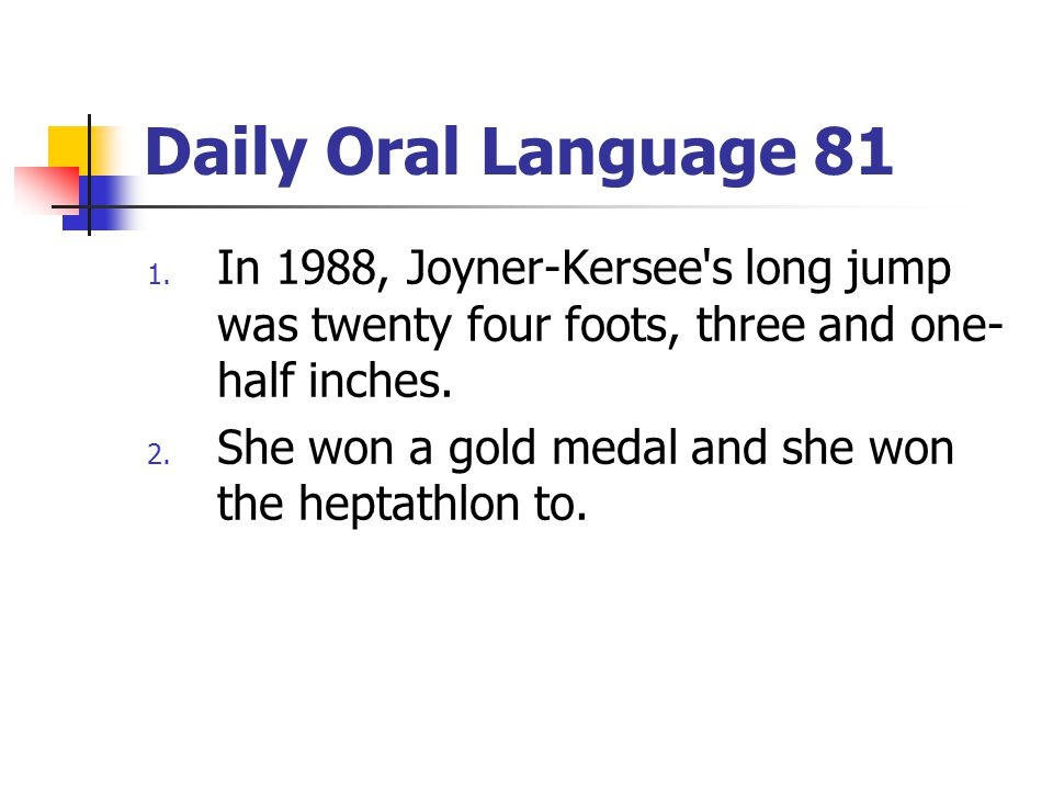 Daily Oral Language 81 1. In 1988, Joyner-Kersee's long jump was twenty four foots, three and one- half inches. 2. She won a gold medal and she won th