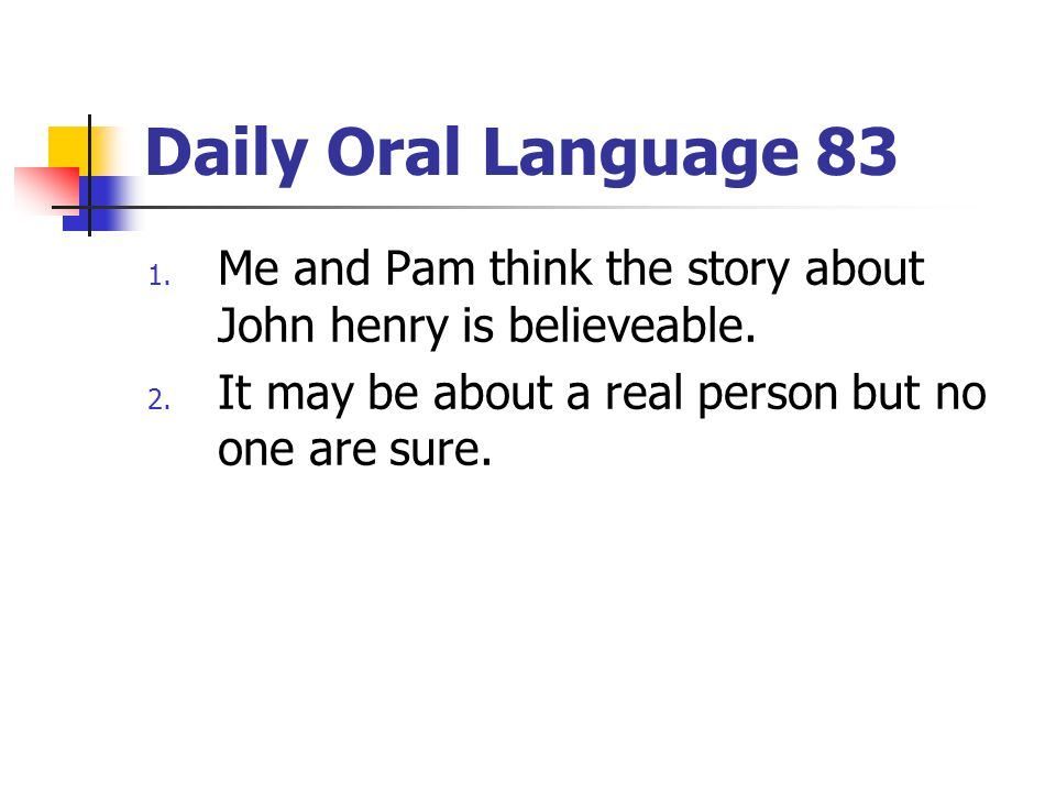 Daily Oral Language 83 1.Me and Pam think the story about John henry is believeable.