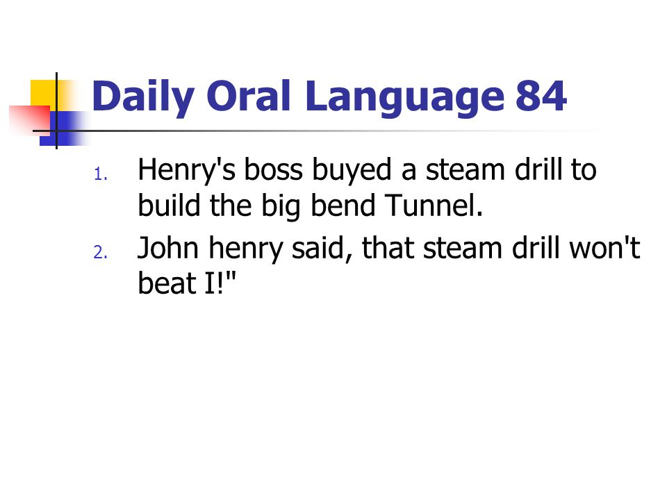 Daily Oral Language 84 1. Henry's boss buyed a steam drill to build the big bend Tunnel. 2. John henry said, that steam drill won't beat I!