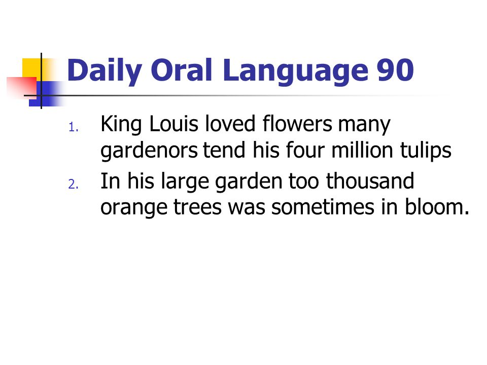 Daily Oral Language 90 1. King Louis loved flowers many gardenors tend his four million tulips 2. In his large garden too thousand orange trees was so