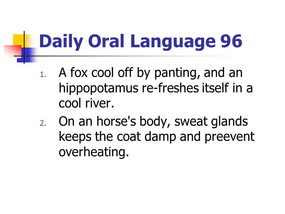 Daily Oral Language 96 1. A fox cool off by panting, and an hippopotamus re-freshes itself in a cool river. 2. On an horse's body, sweat glands keeps