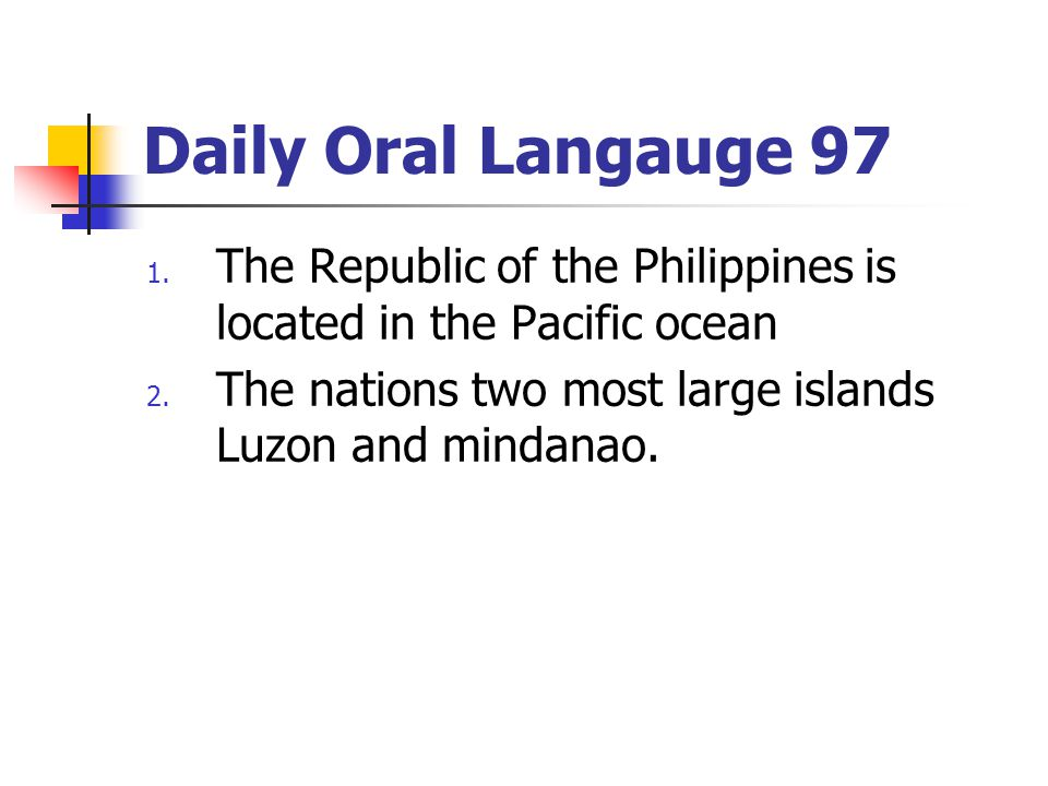 Daily Oral Langauge 97 1. The Republic of the Philippines is located in the Pacific ocean 2. The nations two most large islands Luzon and mindanao.
