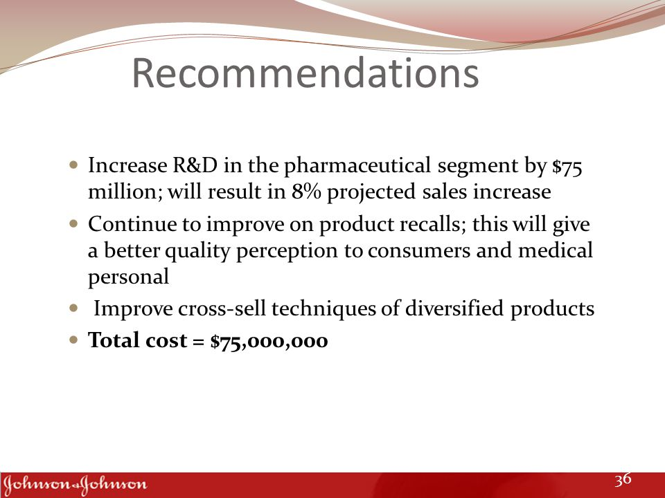 Recommendations Increase R&D in the pharmaceutical segment by $75 million; will result in 8% projected sales increase Continue to improve on product r