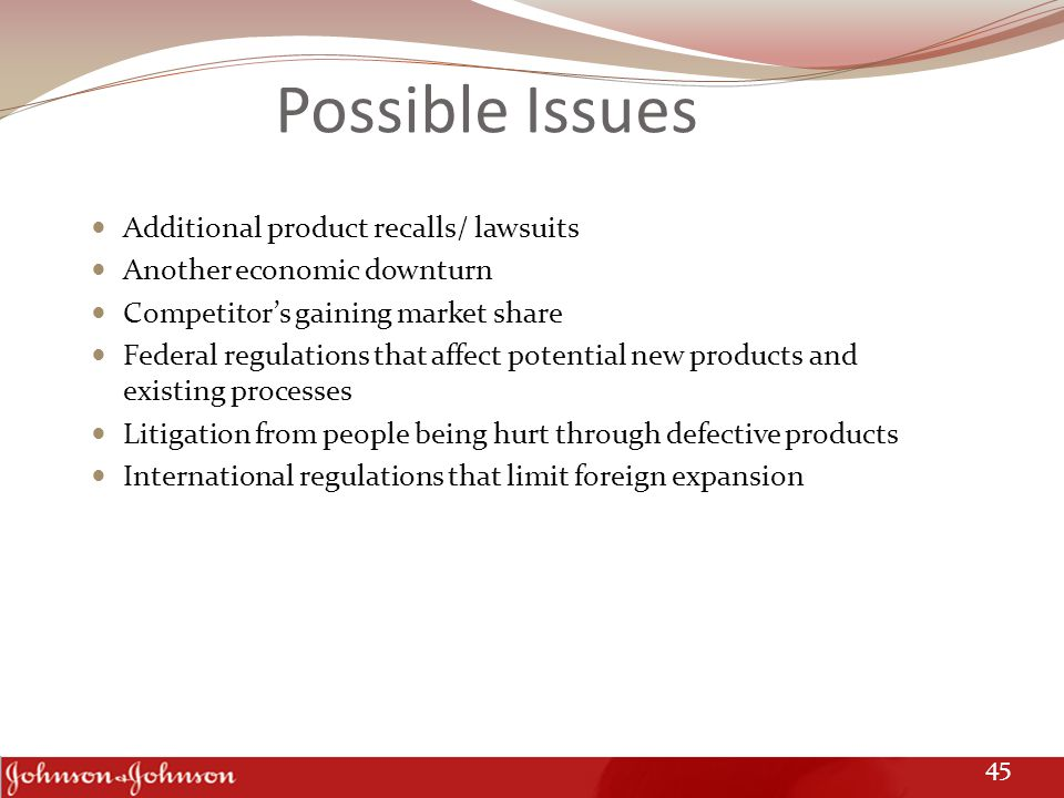 Possible Issues Additional product recalls/ lawsuits Another economic downturn Competitor's gaining market share Federal regulations that affect poten