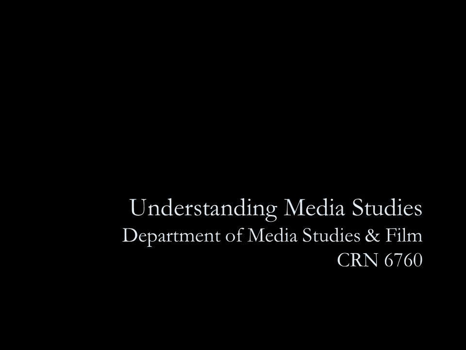 Understanding Media Studies Department of Media Studies & Film CRN 6760