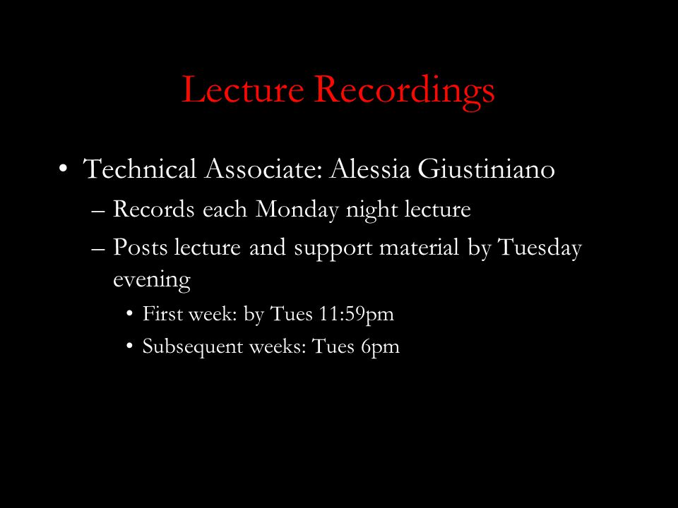 Lecture Recordings Technical Associate: Alessia Giustiniano –Records each Monday night lecture –Posts lecture and support material by Tuesday evening First week: by Tues 11:59pm Subsequent weeks: Tues 6pm
